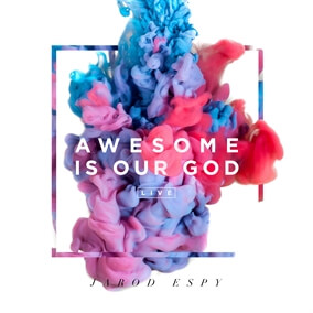 Awesome Is Our God By Jarod Espy