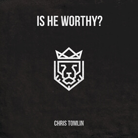 Is He Worthy? By Chris Tomlin