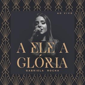 A Ele a Glória By Gabriela Rocha