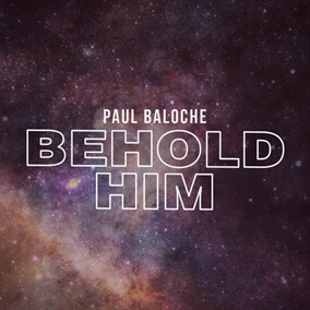 Behold Him (feat. Kim Walker-Smith) By Paul Baloche