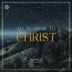 All Glory Be To Christ By Grace Worship