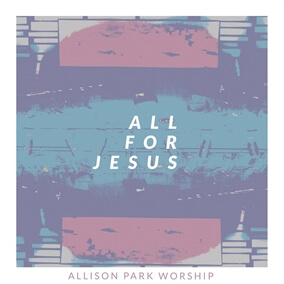 All For Jesus By Allison Park Worship
