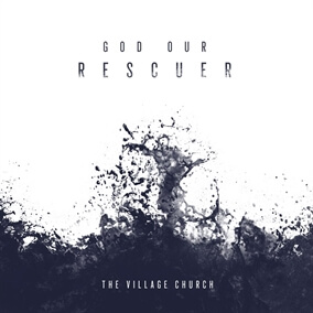 God Our Rescuer By The Village Church