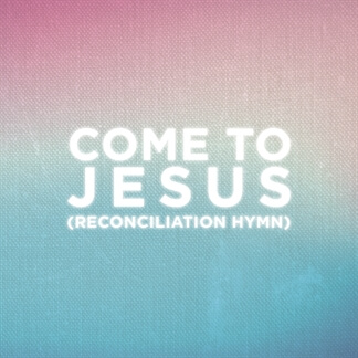 Come To Jesus (Reconciliation Hymn)