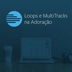 Loops & MultiTracks na Adoração